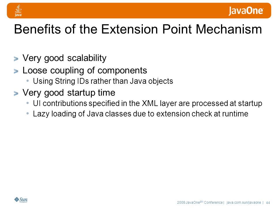2008 JavaOne SM Conference | java.com.sun/javaone | 44 Benefits of the Extension Point Mechanism Very good scalability Loose coupling of components Using String IDs rather than Java objects Very good startup time UI contributions specified in the XML layer are processed at startup Lazy loading of Java classes due to extension check at runtime