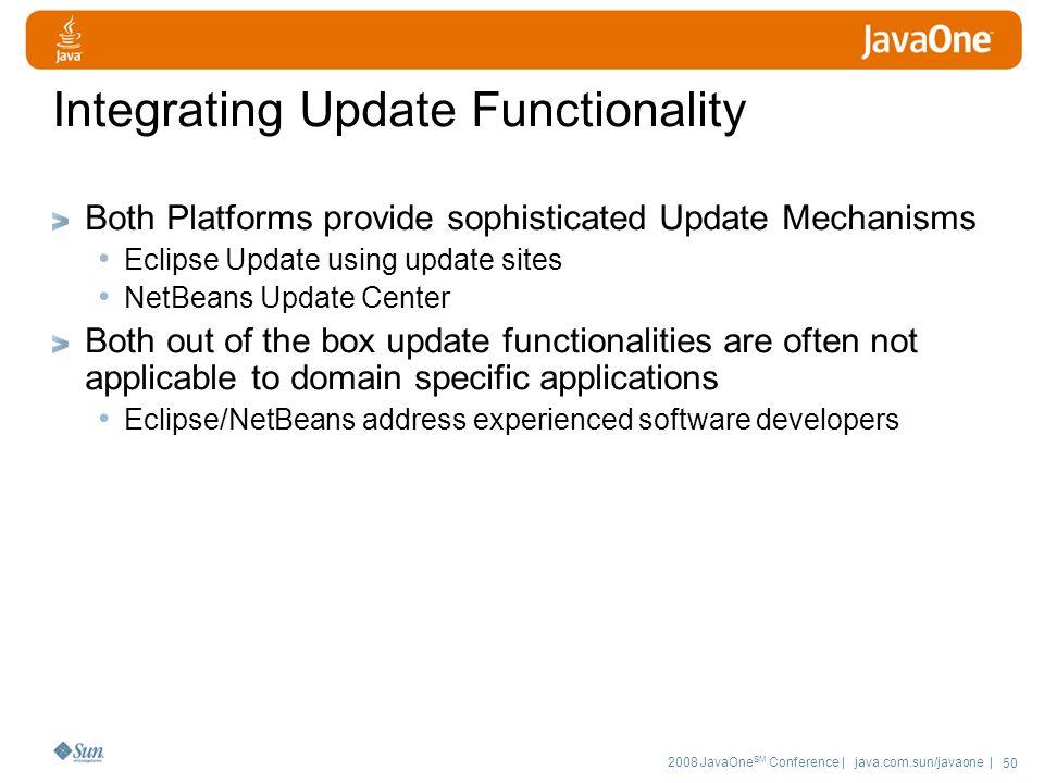 2008 JavaOne SM Conference | java.com.sun/javaone | 50 Integrating Update Functionality Both Platforms provide sophisticated Update Mechanisms Eclipse Update using update sites NetBeans Update Center Both out of the box update functionalities are often not applicable to domain specific applications Eclipse/NetBeans address experienced software developers
