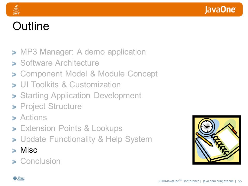 2008 JavaOne SM Conference | java.com.sun/javaone | 55 Outline MP3 Manager: A demo application Software Architecture Component Model & Module Concept UI Toolkits & Customization Starting Application Development Project Structure Actions Extension Points & Lookups Update Functionality & Help System Misc Conclusion
