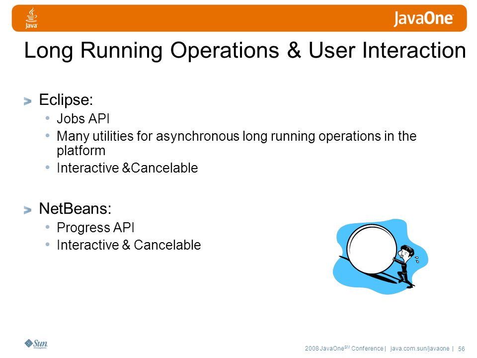 2008 JavaOne SM Conference | java.com.sun/javaone | 56 Long Running Operations & User Interaction Eclipse: Jobs API Many utilities for asynchronous long running operations in the platform Interactive &Cancelable NetBeans: Progress API Interactive & Cancelable