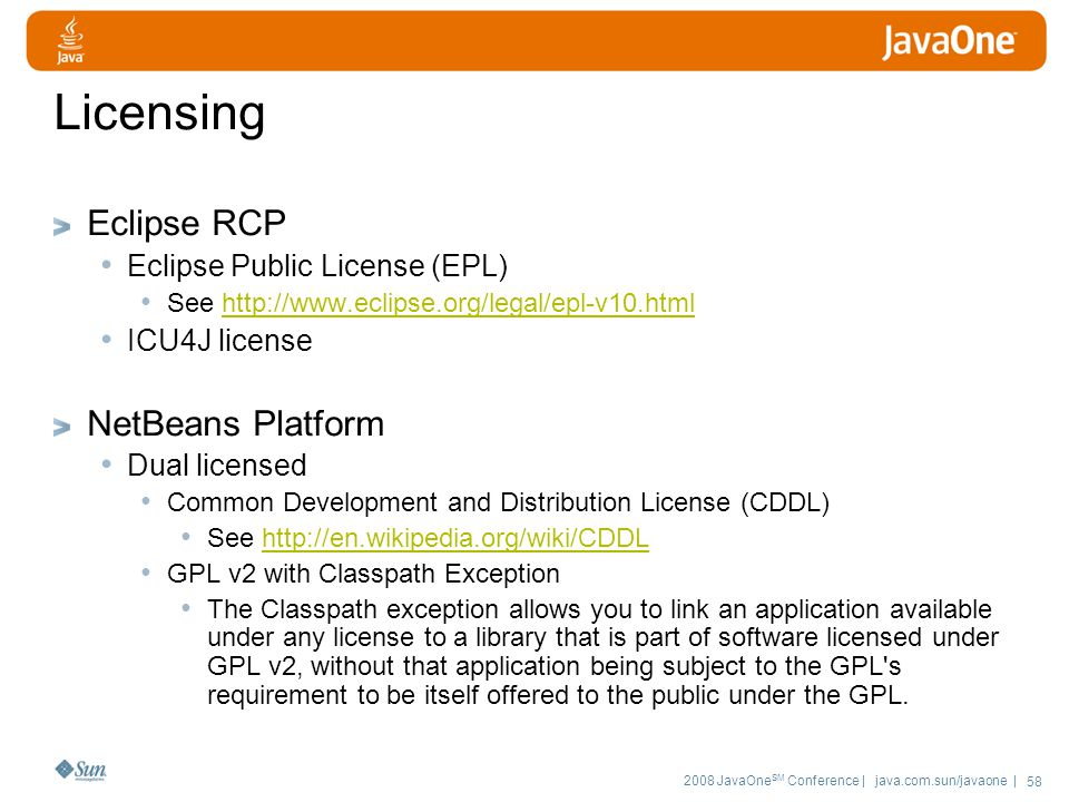 2008 JavaOne SM Conference | java.com.sun/javaone | 58 Licensing Eclipse RCP Eclipse Public License (EPL) See   ICU4J license NetBeans Platform Dual licensed Common Development and Distribution License (CDDL) See   GPL v2 with Classpath Exception The Classpath exception allows you to link an application available under any license to a library that is part of software licensed under GPL v2, without that application being subject to the GPL s requirement to be itself offered to the public under the GPL.