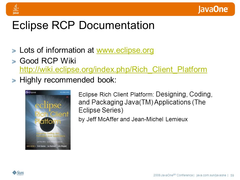 2008 JavaOne SM Conference | java.com.sun/javaone | 59 Eclipse RCP Documentation Lots of information at   Good RCP Wiki     Highly recommended book: Eclipse Rich Client Platform: Designing, Coding, and Packaging Java(TM) Applications (The Eclipse Series) by Jeff McAffer and Jean-Michel Lemieux