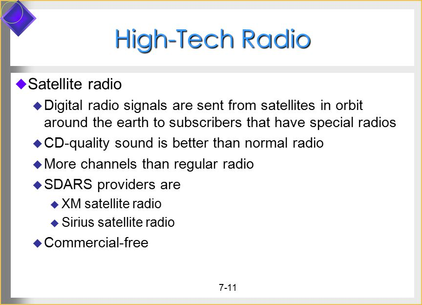 7-11 High-Tech Radio  Satellite radio  Digital radio signals are sent from satellites in orbit around the earth to subscribers that have special radios  CD-quality sound is better than normal radio  More channels than regular radio  SDARS providers are  XM satellite radio  Sirius satellite radio  Commercial-free