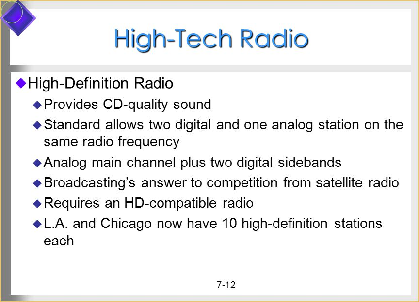 7-12 High-Tech Radio  High-Definition Radio  Provides CD-quality sound  Standard allows two digital and one analog station on the same radio freque