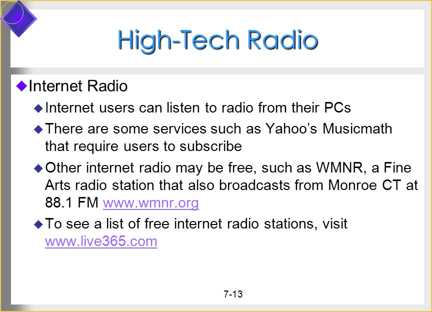 7-13 High-Tech Radio  Internet Radio  Internet users can listen to radio from their PCs  There are some services such as Yahoo's Musicmath that require users to subscribe  Other internet radio may be free, such as WMNR, a Fine Arts radio station that also broadcasts from Monroe CT at 88.1 FM www.wmnr.orgwww.wmnr.org  To see a list of free internet radio stations, visit www.live365.com www.live365.com