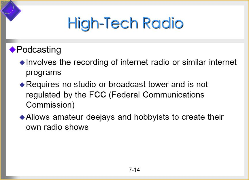 7-14 High-Tech Radio  Podcasting  Involves the recording of internet radio or similar internet programs  Requires no studio or broadcast tower and is not regulated by the FCC (Federal Communications Commission)  Allows amateur deejays and hobbyists to create their own radio shows