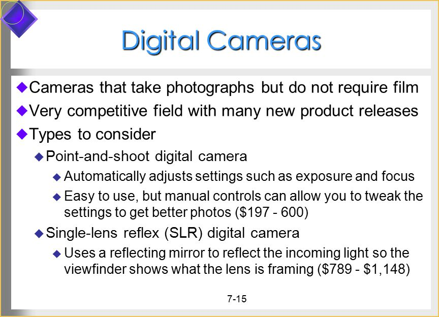 7-15 Digital Cameras  Cameras that take photographs but do not require film  Very competitive field with many new product releases  Types to consider  Point-and-shoot digital camera  Automatically adjusts settings such as exposure and focus  Easy to use, but manual controls can allow you to tweak the settings to get better photos ($197 - 600)  Single-lens reflex (SLR) digital camera  Uses a reflecting mirror to reflect the incoming light so the viewfinder shows what the lens is framing ($789 - $1,148)