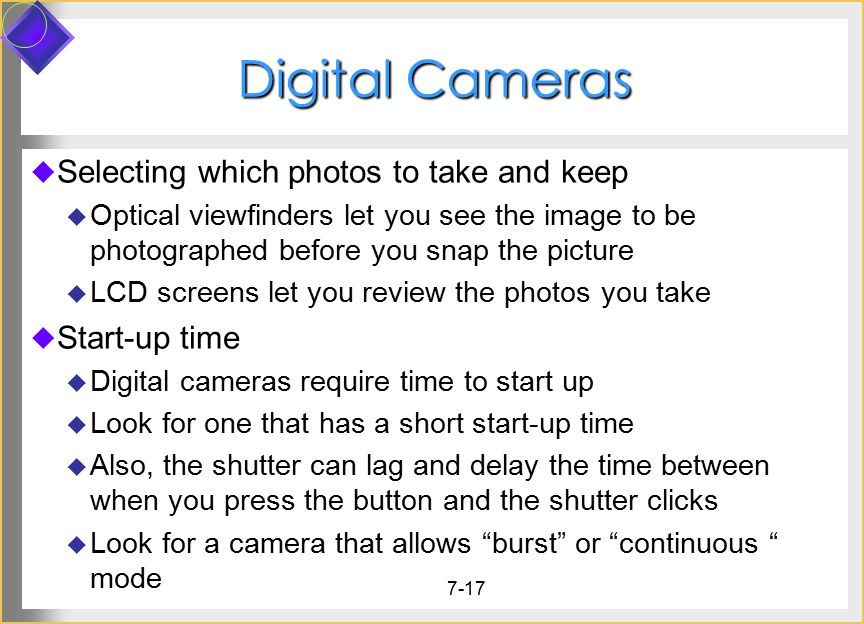7-17 Digital Cameras  Selecting which photos to take and keep  Optical viewfinders let you see the image to be photographed before you snap the pict
