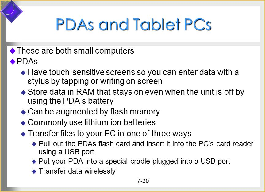 7-20 PDAs and Tablet PCs  These are both small computers  PDAs  Have touch-sensitive screens so you can enter data with a stylus by tapping or writ