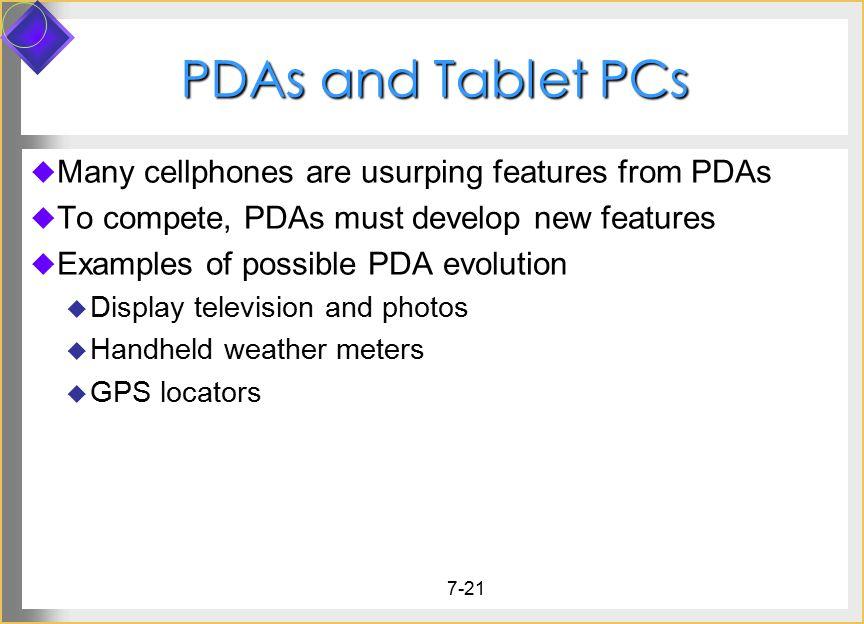 7-21 PDAs and Tablet PCs  Many cellphones are usurping features from PDAs  To compete, PDAs must develop new features  Examples of possible PDA evolution  Display television and photos  Handheld weather meters  GPS locators