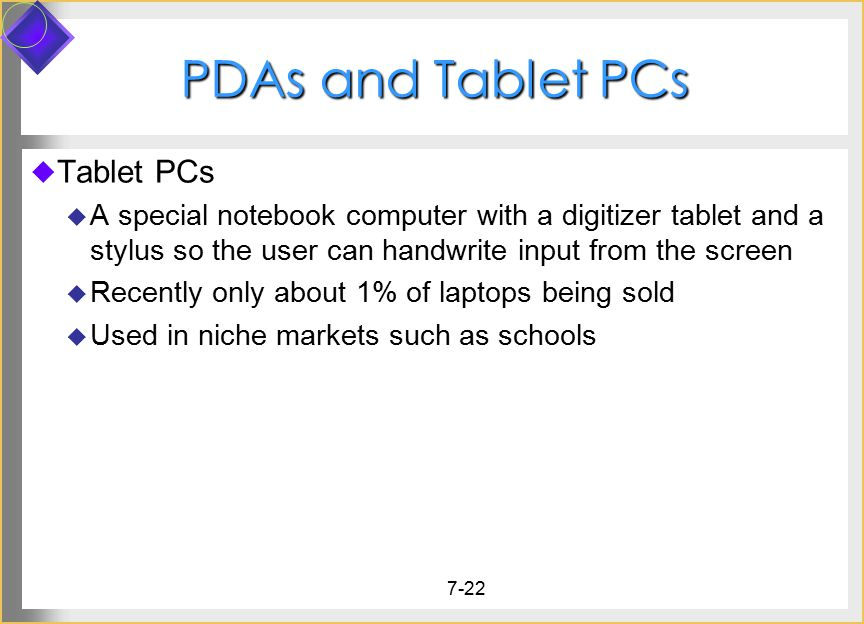 7-22 PDAs and Tablet PCs  Tablet PCs  A special notebook computer with a digitizer tablet and a stylus so the user can handwrite input from the scre