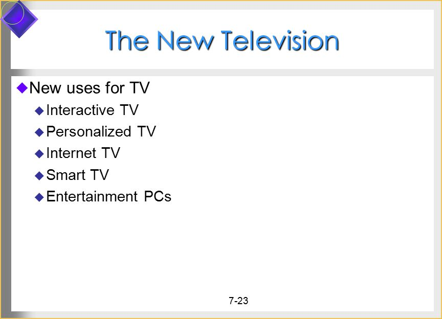 7-23 The New Television  New uses for TV  Interactive TV  Personalized TV  Internet TV  Smart TV  Entertainment PCs