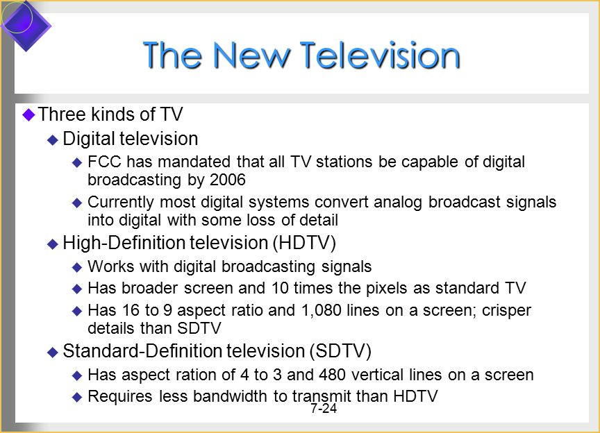 7-24 The New Television  Three kinds of TV  Digital television  FCC has mandated that all TV stations be capable of digital broadcasting by 2006  Currently most digital systems convert analog broadcast signals into digital with some loss of detail  High-Definition television (HDTV)  Works with digital broadcasting signals  Has broader screen and 10 times the pixels as standard TV  Has 16 to 9 aspect ratio and 1,080 lines on a screen; crisper details than SDTV  Standard-Definition television (SDTV)  Has aspect ration of 4 to 3 and 480 vertical lines on a screen  Requires less bandwidth to transmit than HDTV