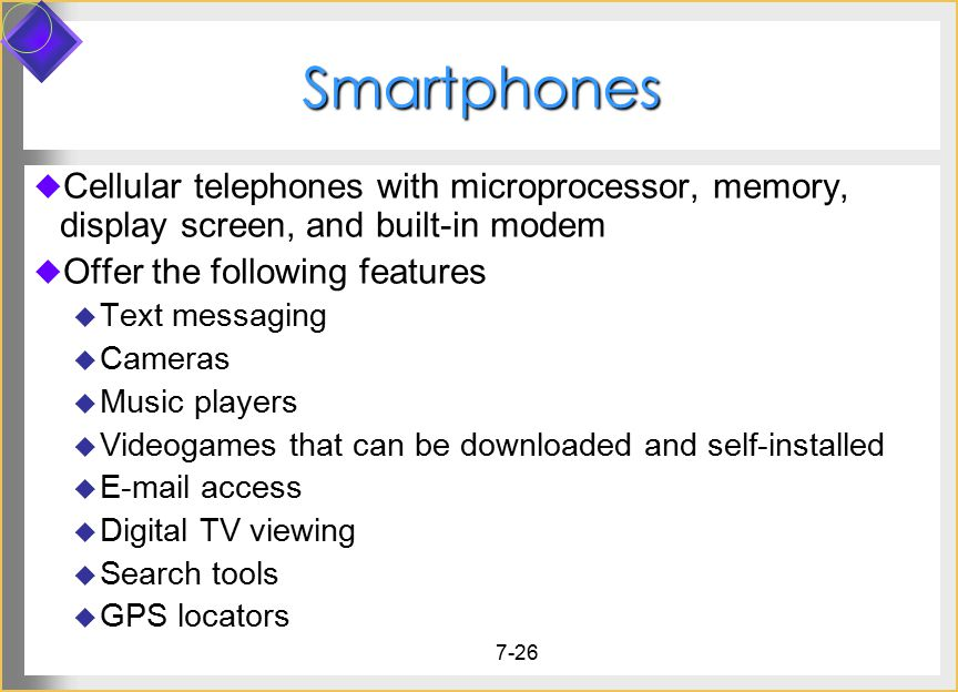 7-26 Smartphones  Cellular telephones with microprocessor, memory, display screen, and built-in modem  Offer the following features  Text messaging