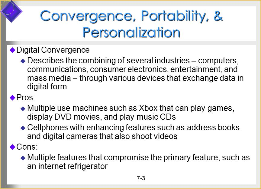 7-3 Convergence, Portability, & Personalization  Digital Convergence  Describes the combining of several industries – computers, communications, consumer electronics, entertainment, and mass media – through various devices that exchange data in digital form  Pros:  Multiple use machines such as Xbox that can play games, display DVD movies, and play music CDs  Cellphones with enhancing features such as address books and digital cameras that also shoot videos  Cons:  Multiple features that compromise the primary feature, such as an internet refrigerator