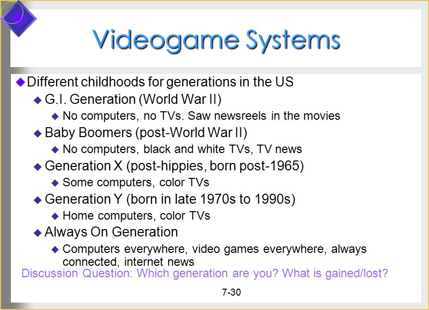7-30 Videogame Systems  Different childhoods for generations in the US  G.I. Generation (World War II)  No computers, no TVs. Saw newsreels in the