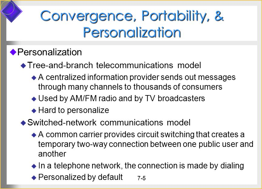 7-5 Convergence, Portability, & Personalization  Personalization  Tree-and-branch telecommunications model  A centralized information provider sends out messages through many channels to thousands of consumers  Used by AM/FM radio and by TV broadcasters  Hard to personalize  Switched-network communications model  A common carrier provides circuit switching that creates a temporary two-way connection between one public user and another  In a telephone network, the connection is made by dialing  Personalized by default