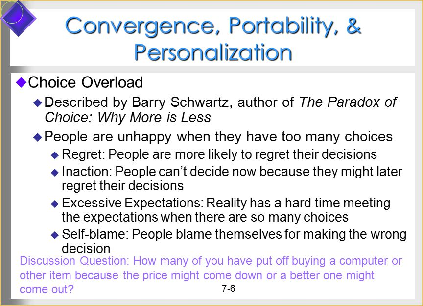 7-6 Convergence, Portability, & Personalization  Choice Overload  Described by Barry Schwartz, author of The Paradox of Choice: Why More is Less  People are unhappy when they have too many choices  Regret: People are more likely to regret their decisions  Inaction: People can't decide now because they might later regret their decisions  Excessive Expectations: Reality has a hard time meeting the expectations when there are so many choices  Self-blame: People blame themselves for making the wrong decision Discussion Question: How many of you have put off buying a computer or other item because the price might come down or a better one might come out?