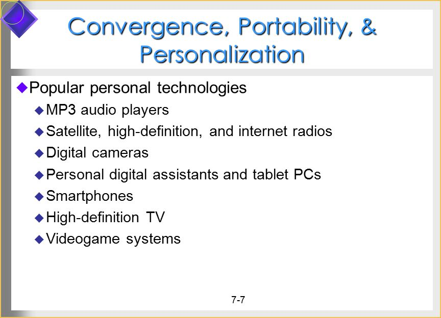 7-7 Convergence, Portability, & Personalization  Popular personal technologies  MP3 audio players  Satellite, high-definition, and internet radios  Digital cameras  Personal digital assistants and tablet PCs  Smartphones  High-definition TV  Videogame systems