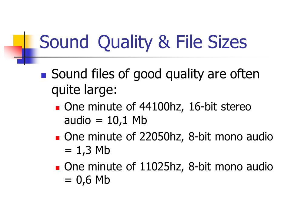 Sound Quality & File Sizes Sound files of good quality are often quite large: One minute of 44100hz, 16-bit stereo audio = 10,1 Mb One minute of 22050hz, 8-bit mono audio = 1,3 Mb One minute of 11025hz, 8-bit mono audio = 0,6 Mb
