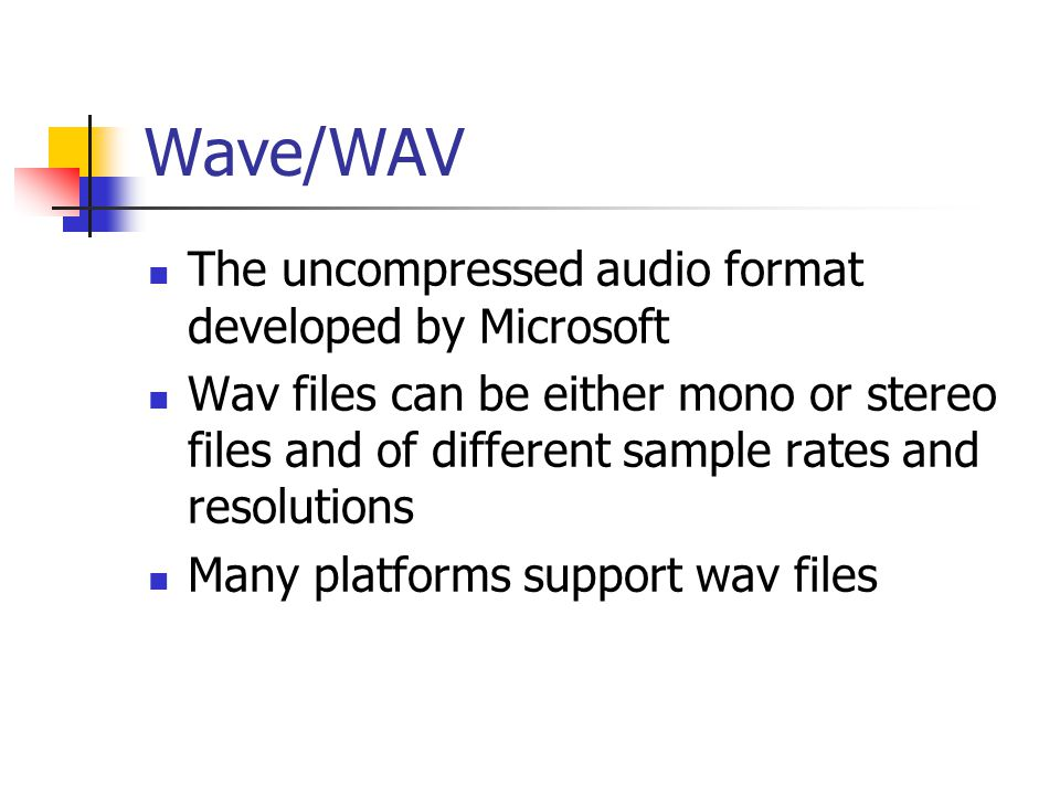 Wave/WAV The uncompressed audio format developed by Microsoft Wav files can be either mono or stereo files and of different sample rates and resolutions Many platforms support wav files
