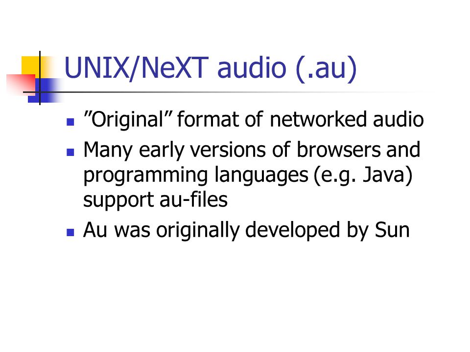 """UNIX/NeXT audio (.au) """"Original"""" format of networked audio Many early versions of browsers and programming languages (e.g. Java) support au-files Au w"""