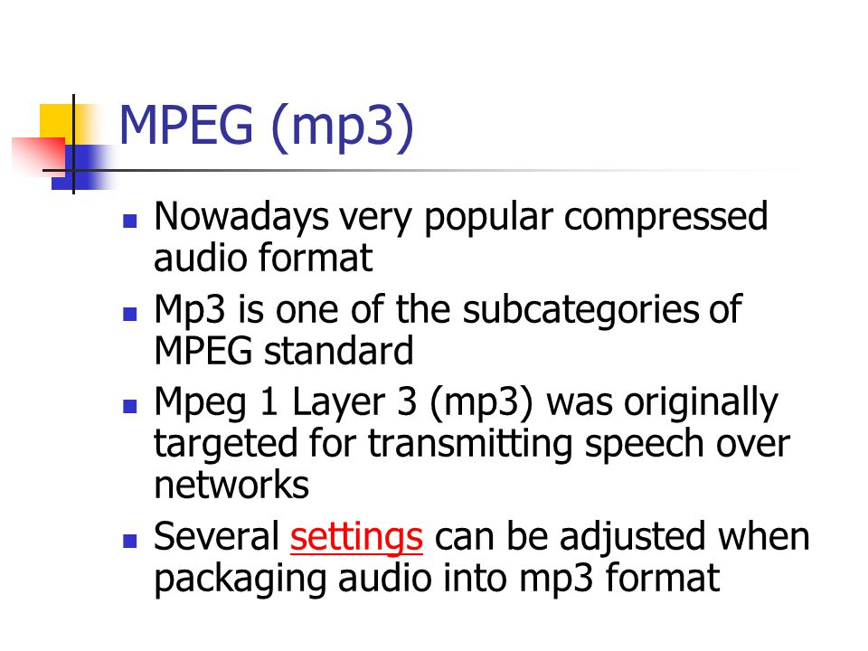 MPEG (mp3) Nowadays very popular compressed audio format Mp3 is one of the subcategories of MPEG standard Mpeg 1 Layer 3 (mp3) was originally targeted for transmitting speech over networks Several settings can be adjusted when packaging audio into mp3 formatsettings