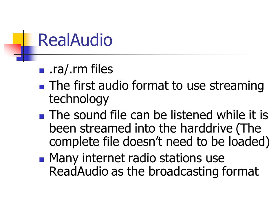 RealAudio.ra/.rm files The first audio format to use streaming technology The sound file can be listened while it is been streamed into the harddrive