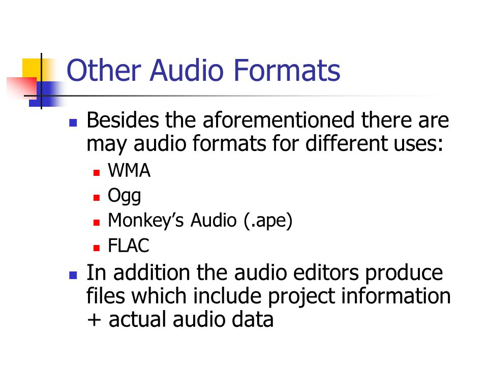 Other Audio Formats Besides the aforementioned there are may audio formats for different uses: WMA Ogg Monkey's Audio (.ape) FLAC In addition the audio editors produce files which include project information + actual audio data