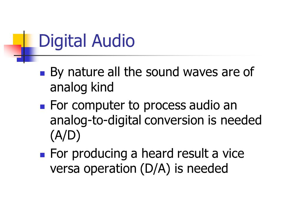Digital Audio By nature all the sound waves are of analog kind For computer to process audio an analog-to-digital conversion is needed (A/D) For producing a heard result a vice versa operation (D/A) is needed