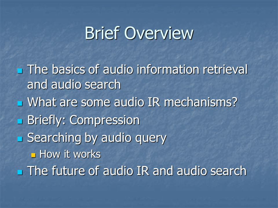 Brief Overview The basics of audio information retrieval and audio search The basics of audio information retrieval and audio search What are some audio IR mechanisms.