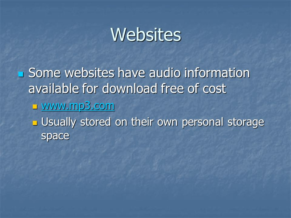 Websites Some websites have audio information available for download free of cost Some websites have audio information available for download free of cost www.mp3.com www.mp3.com www.mp3.com Usually stored on their own personal storage space Usually stored on their own personal storage space