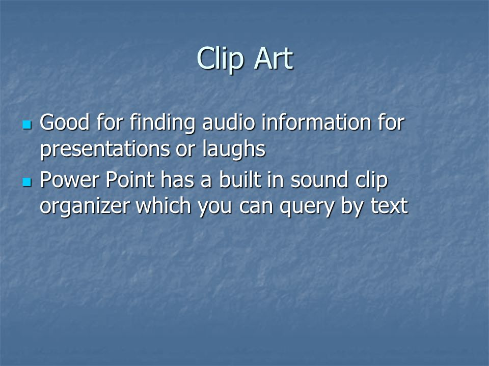Clip Art Good for finding audio information for presentations or laughs Good for finding audio information for presentations or laughs Power Point has a built in sound clip organizer which you can query by text Power Point has a built in sound clip organizer which you can query by text