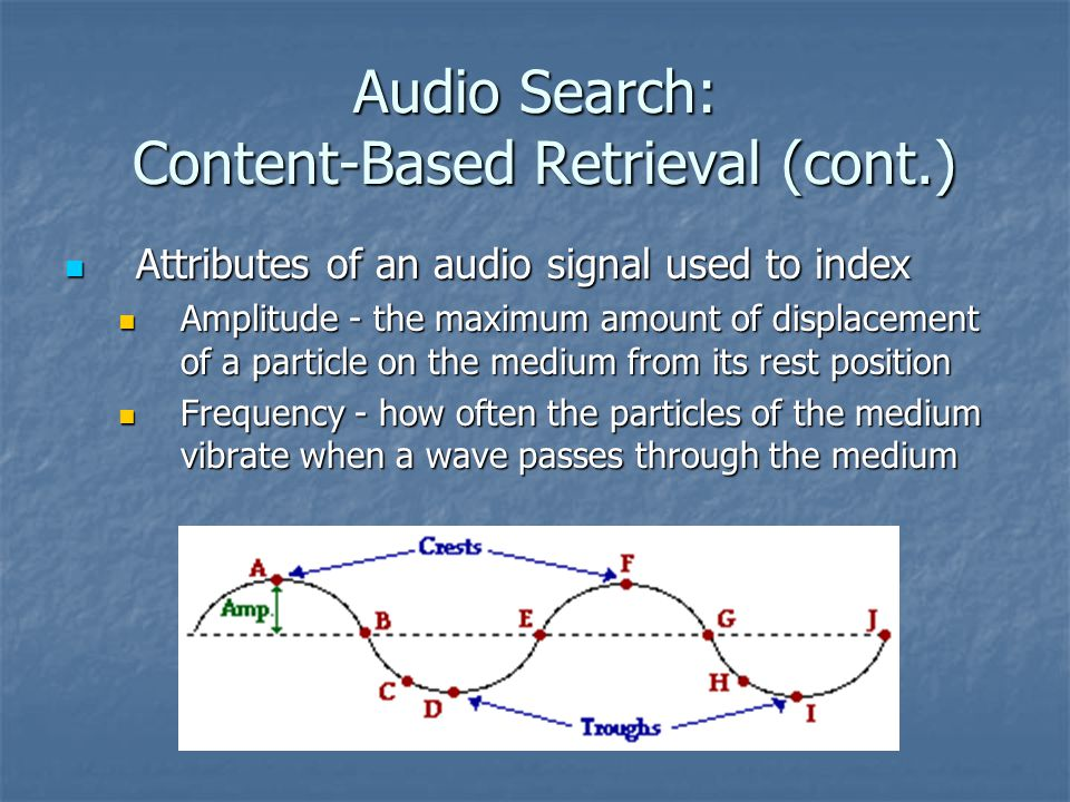 Audio Search: Content-Based Retrieval (cont.) Attributes of an audio signal used to index Attributes of an audio signal used to index Amplitude - the maximum amount of displacement of a particle on the medium from its rest position Amplitude - the maximum amount of displacement of a particle on the medium from its rest position Frequency - how often the particles of the medium vibrate when a wave passes through the medium Frequency - how often the particles of the medium vibrate when a wave passes through the medium