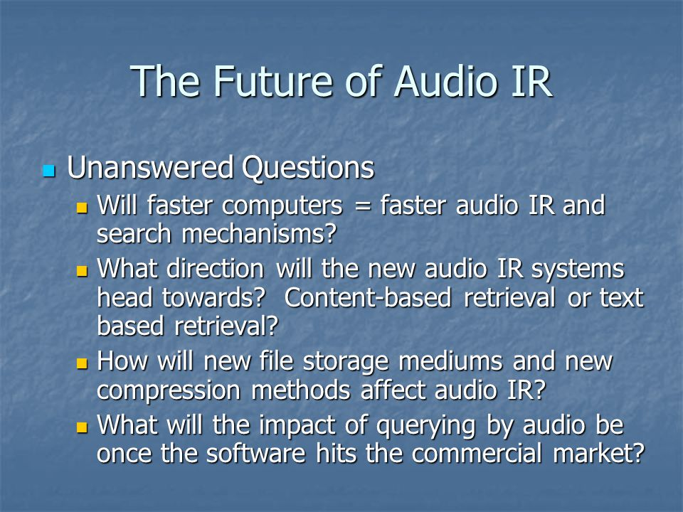 The Future of Audio IR Unanswered Questions Unanswered Questions Will faster computers = faster audio IR and search mechanisms.