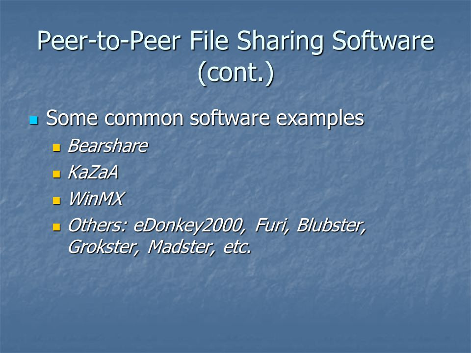Peer-to-Peer File Sharing Software (cont.) Some common software examples Some common software examples Bearshare Bearshare KaZaA KaZaA WinMX WinMX Others: eDonkey2000, Furi, Blubster, Grokster, Madster, etc.