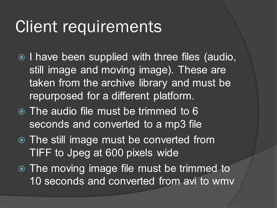 Client requirements  I have been supplied with three files (audio, still image and moving image). These are taken from the archive library and must b