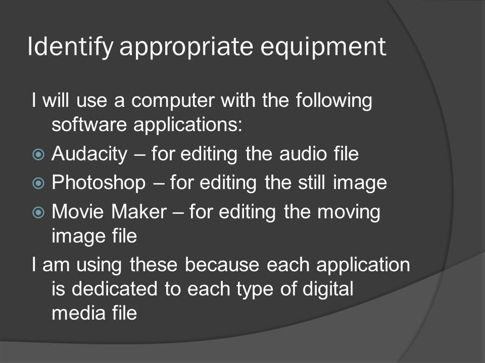 Identify appropriate equipment I will use a computer with the following software applications:  Audacity – for editing the audio file  Photoshop – f