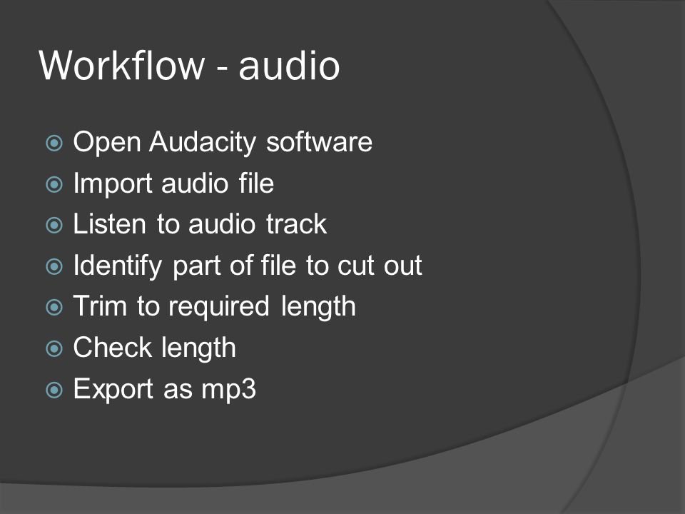Workflow - audio  Open Audacity software  Import audio file  Listen to audio track  Identify part of file to cut out  Trim to required length  Check length  Export as mp3