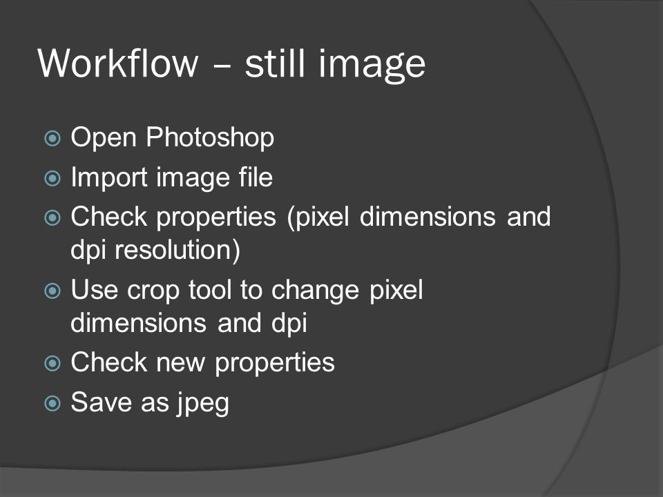 Workflow – still image  Open Photoshop  Import image file  Check properties (pixel dimensions and dpi resolution)  Use crop tool to change pixel d