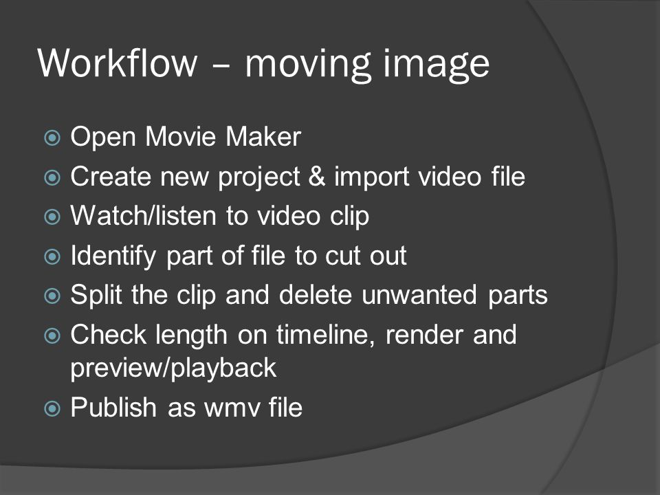 Workflow – moving image  Open Movie Maker  Create new project & import video file  Watch/listen to video clip  Identify part of file to cut out  Split the clip and delete unwanted parts  Check length on timeline, render and preview/playback  Publish as wmv file