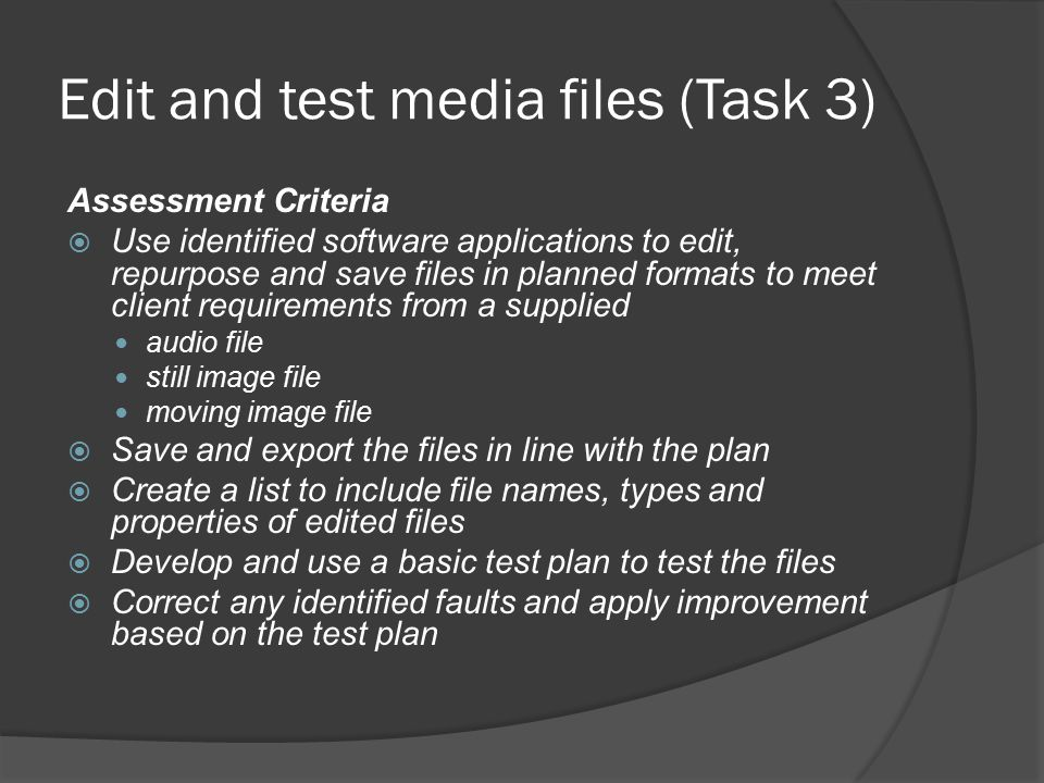 Edit and test media files (Task 3) Assessment Criteria  Use identified software applications to edit, repurpose and save files in planned formats to meet client requirements from a supplied audio file still image file moving image file  Save and export the files in line with the plan  Create a list to include file names, types and properties of edited files  Develop and use a basic test plan to test the files  Correct any identified faults and apply improvement based on the test plan