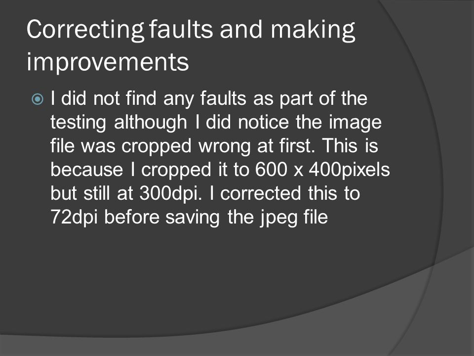 Correcting faults and making improvements  I did not find any faults as part of the testing although I did notice the image file was cropped wrong at first.