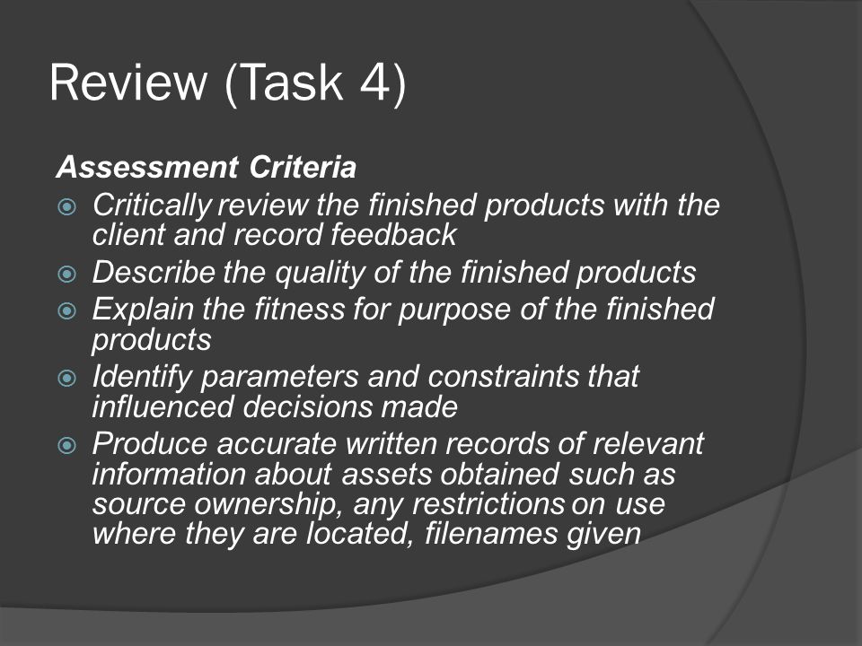 Review (Task 4) Assessment Criteria  Critically review the finished products with the client and record feedback  Describe the quality of the finished products  Explain the fitness for purpose of the finished products  Identify parameters and constraints that influenced decisions made  Produce accurate written records of relevant information about assets obtained such as source ownership, any restrictions on use where they are located, filenames given