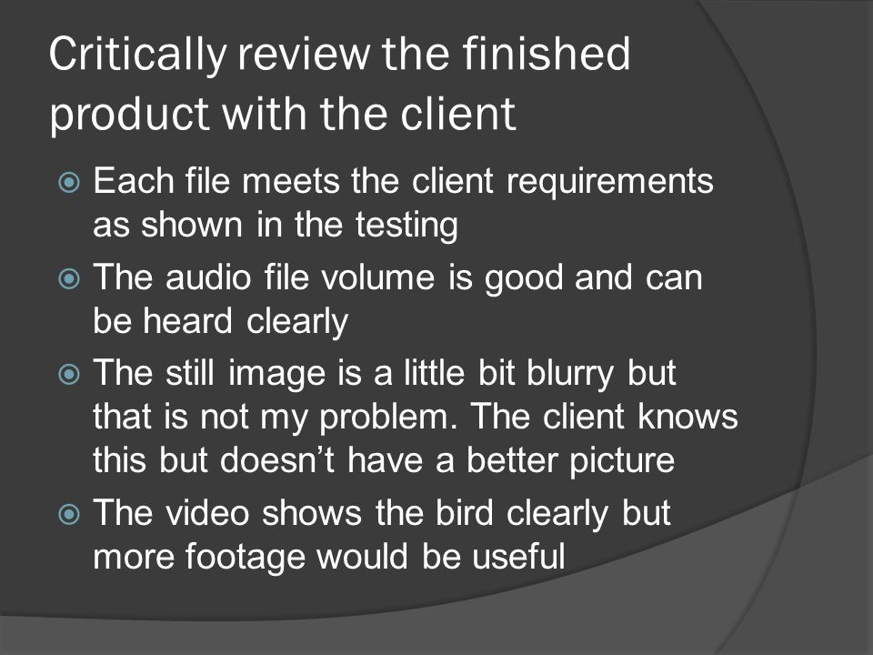 Critically review the finished product with the client  Each file meets the client requirements as shown in the testing  The audio file volume is good and can be heard clearly  The still image is a little bit blurry but that is not my problem.