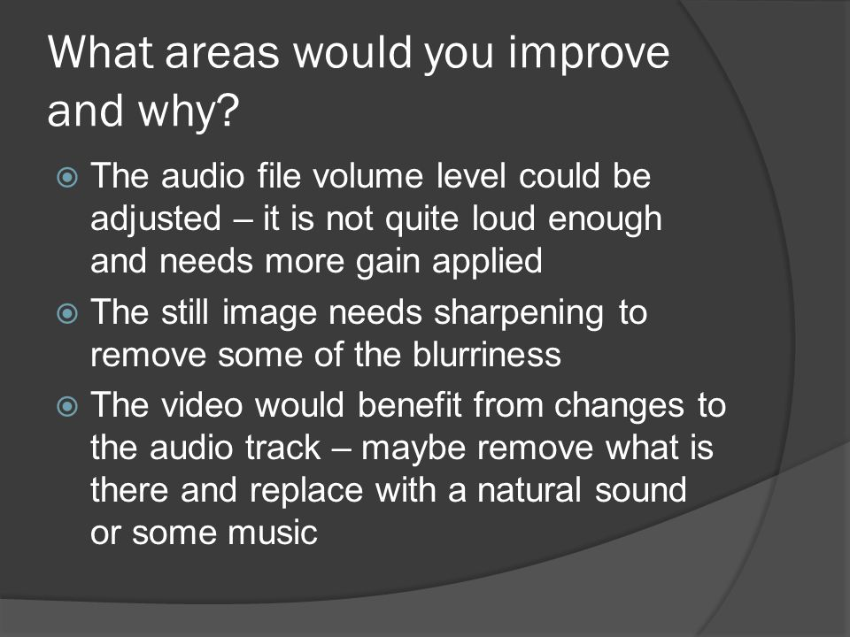What areas would you improve and why?  The audio file volume level could be adjusted – it is not quite loud enough and needs more gain applied  The