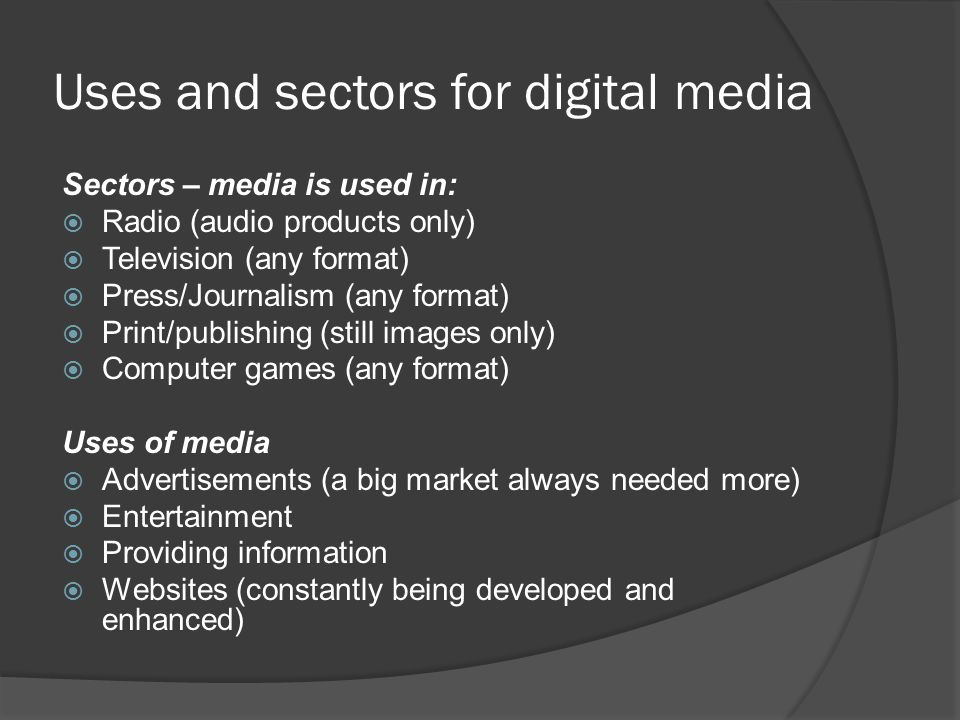 Uses and sectors for digital media Sectors – media is used in:  Radio (audio products only)  Television (any format)  Press/Journalism (any format)  Print/publishing (still images only)  Computer games (any format) Uses of media  Advertisements (a big market always needed more)  Entertainment  Providing information  Websites (constantly being developed and enhanced)