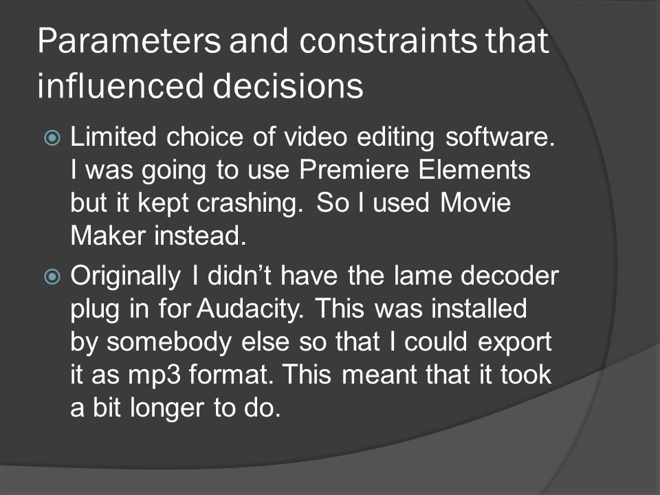 Parameters and constraints that influenced decisions  Limited choice of video editing software. I was going to use Premiere Elements but it kept cras