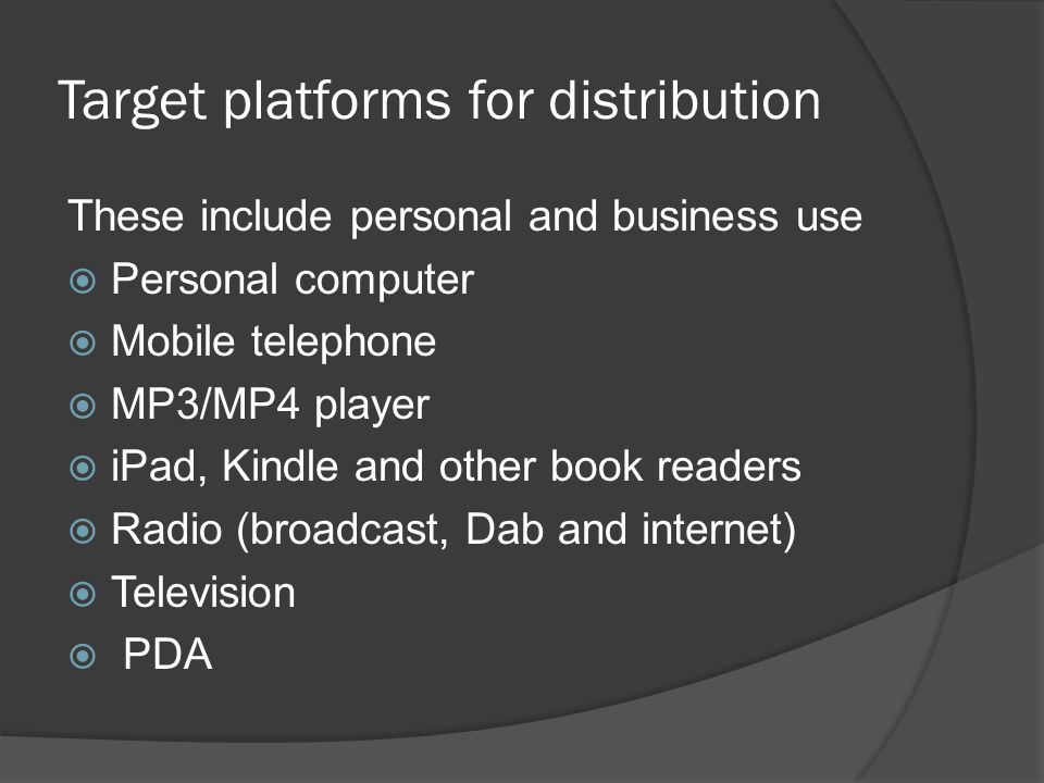 Target platforms for distribution These include personal and business use  Personal computer  Mobile telephone  MP3/MP4 player  iPad, Kindle and o