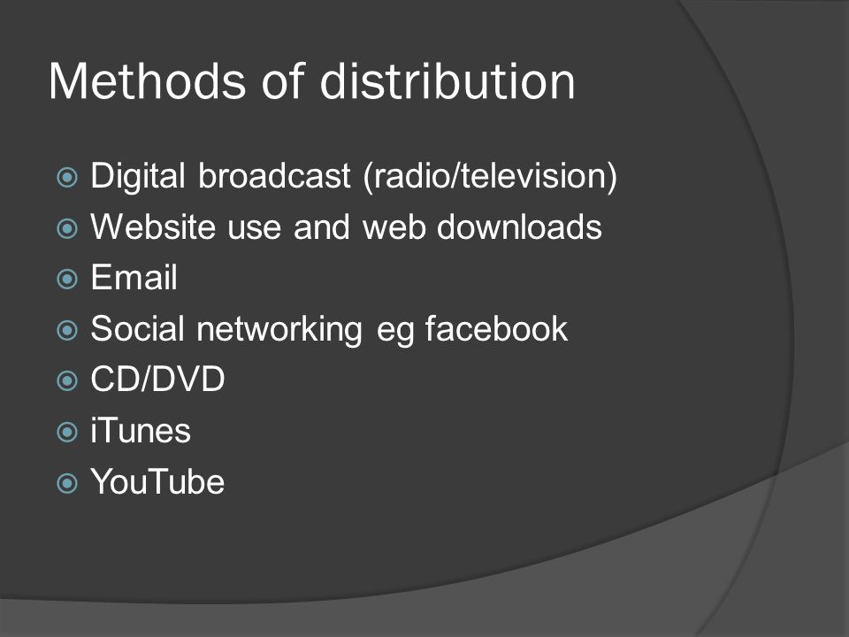 Methods of distribution  Digital broadcast (radio/television)  Website use and web downloads  Email  Social networking eg facebook  CD/DVD  iTunes  YouTube